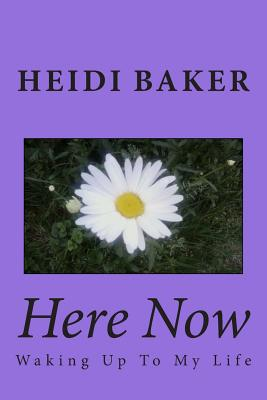 Here Now: Waking Up to My Life - Baker, Heidi