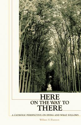 Here on the Way to There: A Catholic Perspective on Dying and What Follows - Shannon, William H