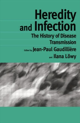 Heredity and Infection: The History of Disease Transmission - Gaudilliere, Jean-Paul (Editor), and Lowy, Ilana (Editor)