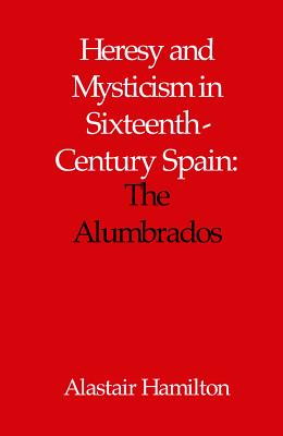 Heresy and Mysticism in Sixteenth-Century Spain: The Alumbrados - Hamilton, Alastair