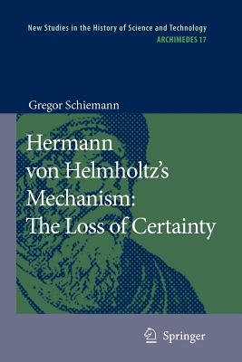 Hermann von Helmholtz's Mechanism: The Loss of Certainty: A Study on the Transition from Classical to Modern Philosophy of Nature - Schiemann, Gregor, and Klohr, Cynthia (Translated by)