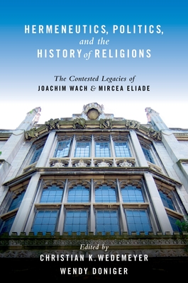 Hermeneutics, Politics, and the History of Religions: The Contested Legacies of Joachim Wach and Mircea Eliade - Wedemeyer, Christian, and Doniger, Wendy