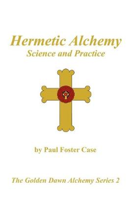 Hermetic Alchemy: Science and Practice - The Golden Dawn Alchemy Series 2 - Case, Paul Foster, and Kuntz, Darcy (Foreword by), and Deluce, Tony (Introduction by)