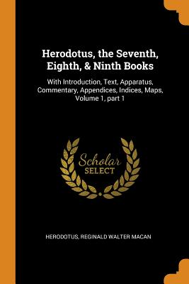 Herodotus, the Seventh, Eighth, & Ninth Books: With Introduction, Text, Apparatus, Commentary, Appendices, Indices, Maps, Volume 1, Part 1 - Herodotus, and Macan, Reginald Walter