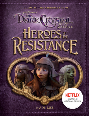 Heroes of the Resistance: A Guide to the Characters of the Dark Crystal: Age of Resistance - Lee, J M