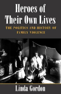 Heroes of Their Own Lives: The Politics and History of Family Violence--Boston, 1880-1960 - Gordon, Linda