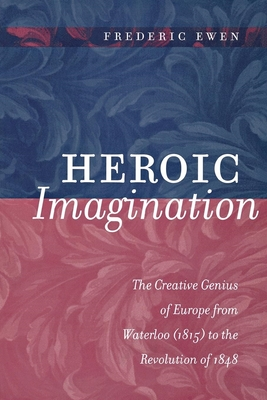 Heroic Imagination: The Creative Genius of Europe from Waterloo (1815) to the Revolution of 1848 - Ewen, Frederic