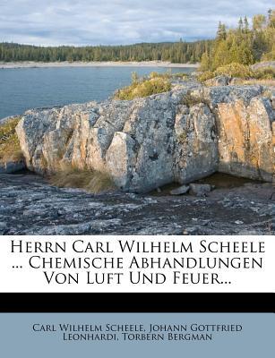 Herrn Carl Wilhelm Scheele ... Chemische Abhandlungen Von Luft Und Feuer... - Scheele, Carl Wilhelm, and Johann Gottfried Leonhardi (Creator), and Bergman, Torbern