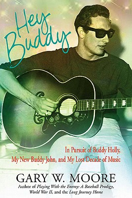 Hey Buddy: In Pursuit of Buddy Holly, My New Buddy John, and My Lost Decade of Music - Moore, Gary