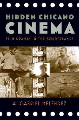 Hidden Chicano Cinema: Film Dramas in the Borderlands - Melaendez, A Gabriel