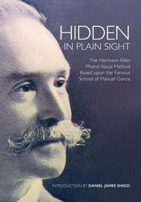 Hidden in Plain Sight: The Herman Klein Phono-Vocal Method Based Upon the Famous School of Manuel García - Shigo, Daniel
