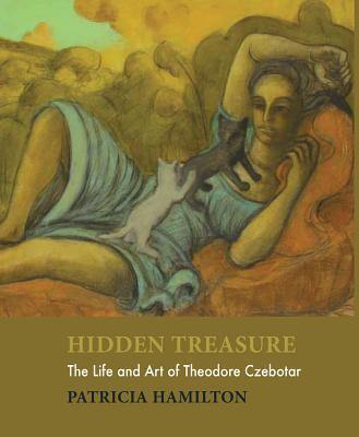 Hidden Treasure: The Life and Art of Theodore Czebotar - Hamilton, Patricia