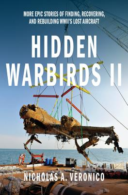 Hidden Warbirds II: More Epic Stories of Finding, Recovering, and Rebuilding WWII's Lost Aircraft - Veronico, Nicholas A.