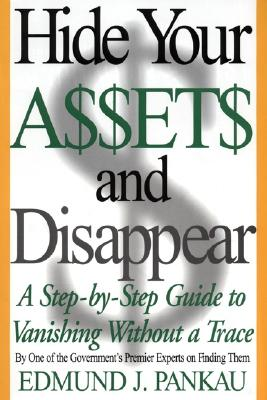 Hide Your Assets and Disappear: A Step-By-Step Guide to Vanishing Without a Trace - Pankau, Edmund