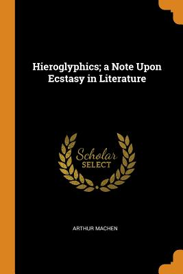 Hieroglyphics; A Note Upon Ecstasy in Literature - Machen, Arthur