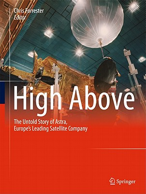 High Above: The Untold Story of Astra, Europe's Leading Satellite Company - Payer, Markus (Editor), and Forrester, Chris (Editor)