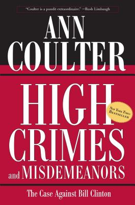 High Crimes and Misdemeanors: The Case Against Bill Clinton - Coulter, Ann