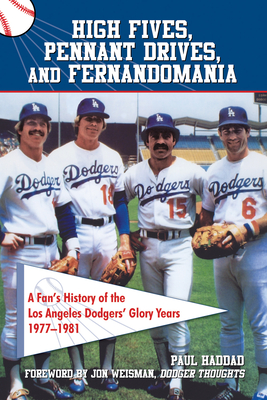 High Fives, Pennant Drives, and Fernandomania: A Fan's History of the Los Angeles Dodgers' Glory Years (1977-1981) - Haddad, Paul, and Weisman, Jon (Foreword by)