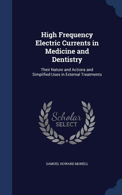 High Frequency Electric Currents in Medicine and Dentistry: Their Nature and Actions and Simplified Uses in External Treatments - Monell, Samuel Howard