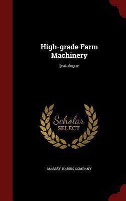 High-Grade Farm Machinery: [Catalogue - Massey-Harris Company (Creator)