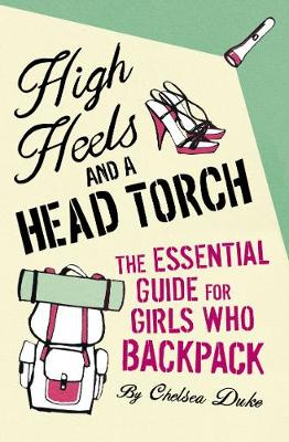 High Heels and a Head Torch: The Essential Guide For Girls Who Backpack - Duke, Chelsea