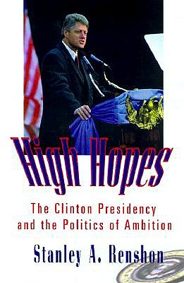 High Hopes: The Clinton Presidency and the Politics of Ambition - Renshon, Stanley A, Professor
