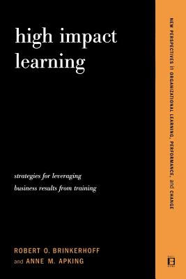 High Impact Learning: Strategies for Leveraging Performance and Business Results from Training Investments - Brinkerhoff, Robert O, and Apking, Anne M