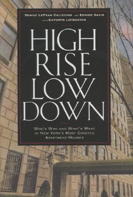 High Rise Low Down: Who's Who and What's What in New York's Most Coveted Apartment Houses - Calicchio, Denise Lefrak, and David, Eunice, and Livingston, Kathryn
