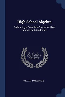High School Algebra: Embracing a Complete Course for High Schools and Academies - Milne, William James