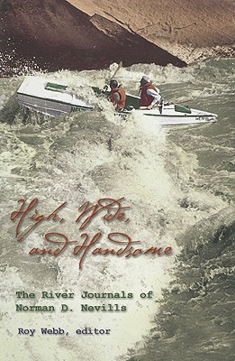 High, Wide, and Handsome: The River Journals of Norman D. Nevills - Nevills, Norman D