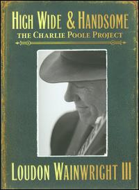 High Wide & Handsome: The Charlie Poole Project - Loudon Wainwright III