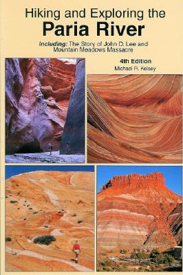 Hiking and Exploring the Paria River: Including: The Story of John D. Lee and Mountain Meadows Massacre - Kelsey, Michael R