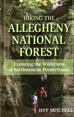 Hiking the Allegheny National Forest: Exploring the Wilderness of Northwestern Pennsylvania - Mitchell, Jeff