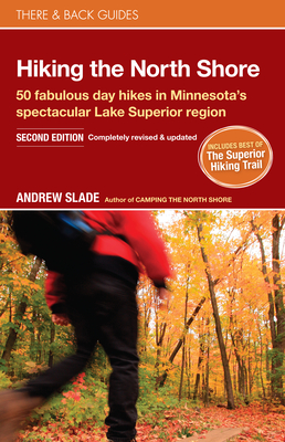 Hiking the North Shore: 50 Fabulous Day Hikes in Minnesota's Spectacular Lake Superior Region - Slade, Andrew