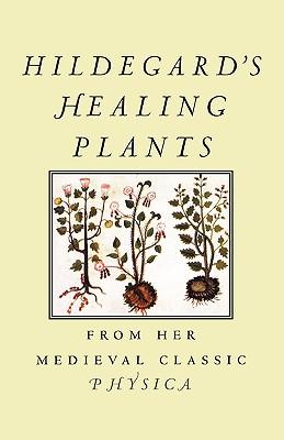 Hildegard's Healing Plants: From Her Medieval Classic Physica - Von Bingen, Hildegard, and Hozeski, Bruce W (Translated by)