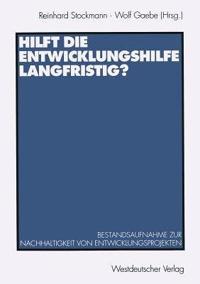 Hilft Die Entwicklungshilfe Langfristig?: Bestandsaufnahme Zur Nachhaltigkeit Von Entwicklungsprojekten - Stockmann, Reinhard, and Gaebe, Wolf (Editor)