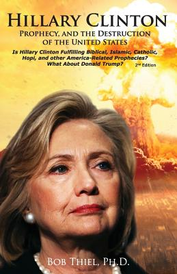 Hillary Clinton, Prophecy, and the Destruction of the United States, 2nd Edition: Is Hillary Clinton Fulfilling Biblical, Islamic, Catholic, Buddhist, and other America-Related Prophecies? What About Donald Trump? - Thiel Ph D, Bob