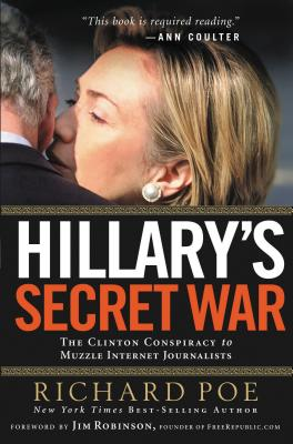 Hillary's Secret War: The Clinton Conspiracy to Muzzle Internet Journalists - Poe, Richard