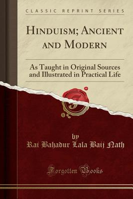 Hinduism; Ancient and Modern: As Taught in Original Sources and Illustrated in Practical Life (Classic Reprint) - Nath, Rai Bahadur Lala Baij
