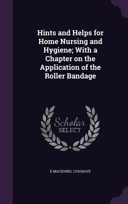 Hints and Helps for Home Nursing and Hygiene; With a Chapter on the Application of the Roller Bandage - Cosgrave, E Macdowel