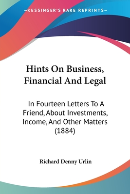Hints on Business, Financial and Legal: In Fourteen Letters to a Friend, about Investments, Income, and Other Matters (1884) - Urlin, Richard Denny