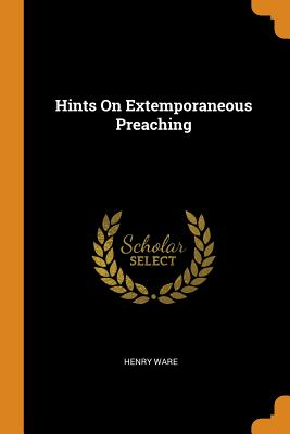 Hints on Extemporaneous Preaching - Ware, Henry