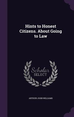 Hints to Honest Citizens. about Going to Law - Williams, Arthur John