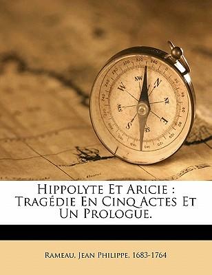 Hippolyte Et Aricie: Tragedie En Cinq Actes Et Un Prologue. - Rameau, Jean Philippe 1683 (Creator)