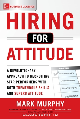 Hiring for Attitude: A Revolutionary Approach to Recruiting and Selecting People with Both Tremendous Skills and Superb Attitude - Murphy, Mark A