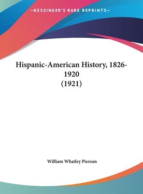 Hispanic-American History, 1826-1920 (1921) - Pierson, William Whatley