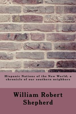 Hispanic Nations of the New World; A Chronicle of Our Southern Neighbors - Shepherd, William Robert