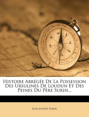 Histoire Abregee de La Possession Des Ursulines de Loudun Et Des Peines Du Pere Surin... - Surin, Jean-Joseph