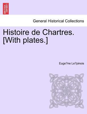 Histoire de Chartres. [With Plates.] - Le Pinois, Eugene Louis Ernest Buchere, and Le Pinois, Euge Ne