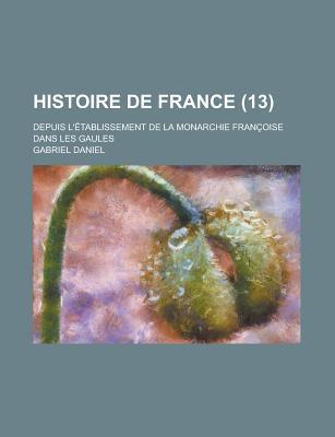 Histoire de France Depuis l'?tablissement de la Monarchie Fran?oise Dans Les Gaules, Volume 7... - Daniel, Gabriel